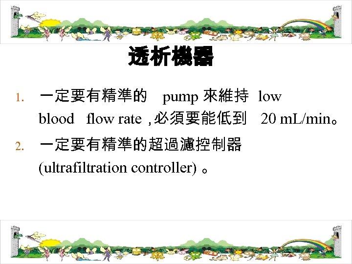 透析機器 1. 2. 一定要有精準的 pump 來維持 low blood flow rate, 必須要能低到 20 m. L/min。