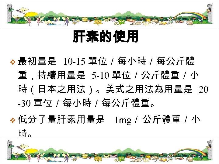 肝素的使用 v 最初量是 10 -15 單位/每小時/每公斤體 重,持續用量是 5 -10 單位/公斤體重/小 時(日本之用法)。美式之用法為用量是 20 -30 單位/每小時/每公斤體重。