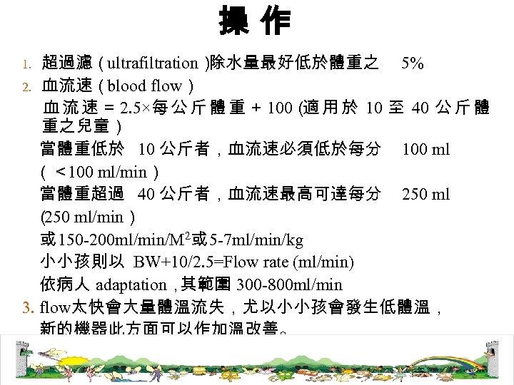 操作 超過濾(ultrafiltration) 除水量最好低於體重之 5% 2. 血流速(blood flow) 血 流 速 = 2. 5×每 公