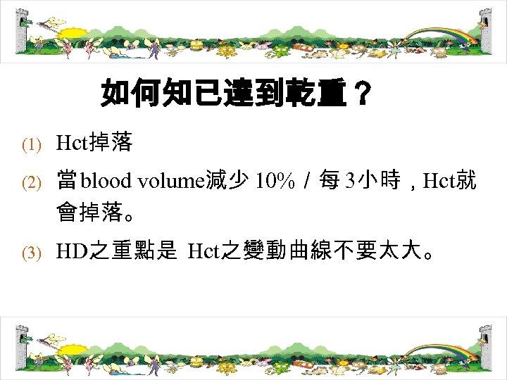 如何知已達到乾重? (1) (2) (3) Hct掉落 當 blood volume減少 10%/每 3小時,Hct就 會掉落。 HD之重點是 Hct之變動曲線不要太大。