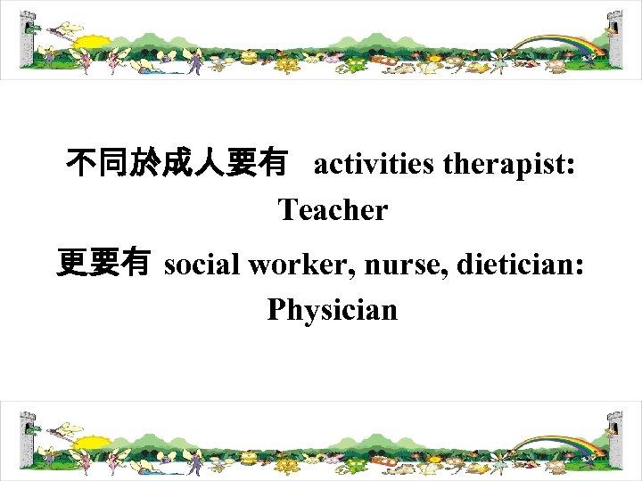 不同於成人要有 activities therapist: Teacher 更要有 social worker, nurse, dietician: Physician