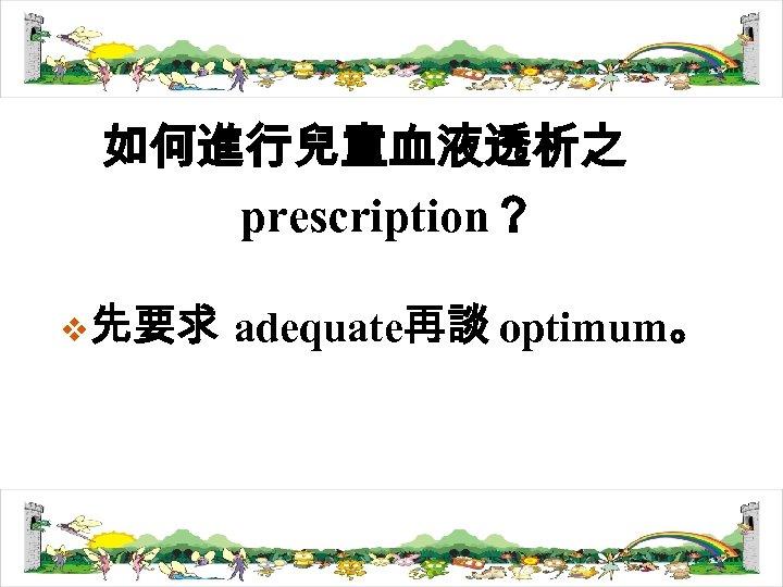 如何進行兒童血液透析之 prescription? v先要求 adequate再談 optimum。
