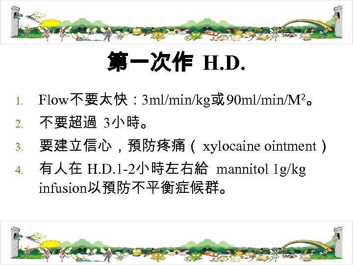第一次作 H. D. 1. Flow不要太快: 3 ml/min/kg或 90 ml/min/M 2。 2. 不要超過 3小時。 3.