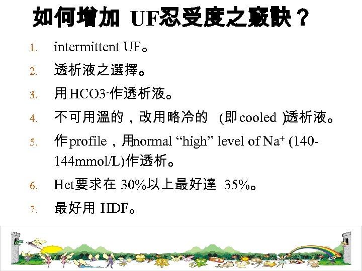 如何增加 UF忍受度之竅訣? 1. intermittent UF。 2. 透析液之選擇。 3. 用 HCO 3 -作透析液。 4. 不可用溫的,改用略冷的