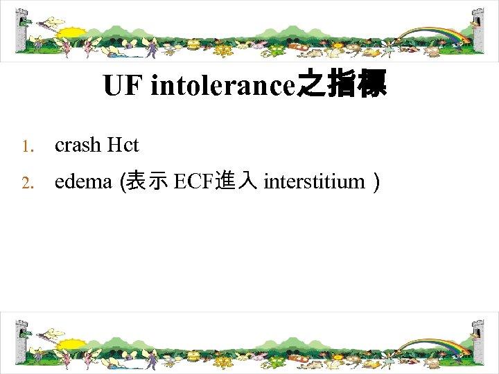 UF intolerance之指標 1. crash Hct 2. edema( 表示 ECF進入 interstitium)