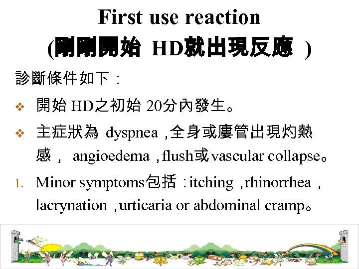 First use reaction (剛剛開始 HD就出現反應 ) 診斷條件如下: v 開始 HD之初始 20分內發生。 v 主症狀為 dyspnea,