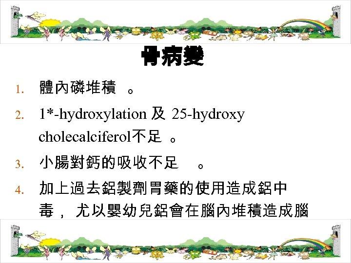 骨病變 1. 2. 3. 4. 體內磷堆積 。 1*-hydroxylation 及 25 -hydroxy cholecalciferol不足 。 小腸對鈣的吸收不足