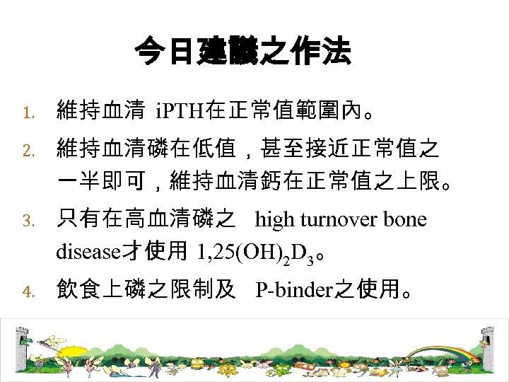 今日建議之作法 1. 維持血清 i. PTH在正常值範圍內。 2. 維持血清磷在低值,甚至接近正常值之 一半即可,維持血清鈣在正常值之上限。 3. 只有在高血清磷之 high turnover bone disease才使用