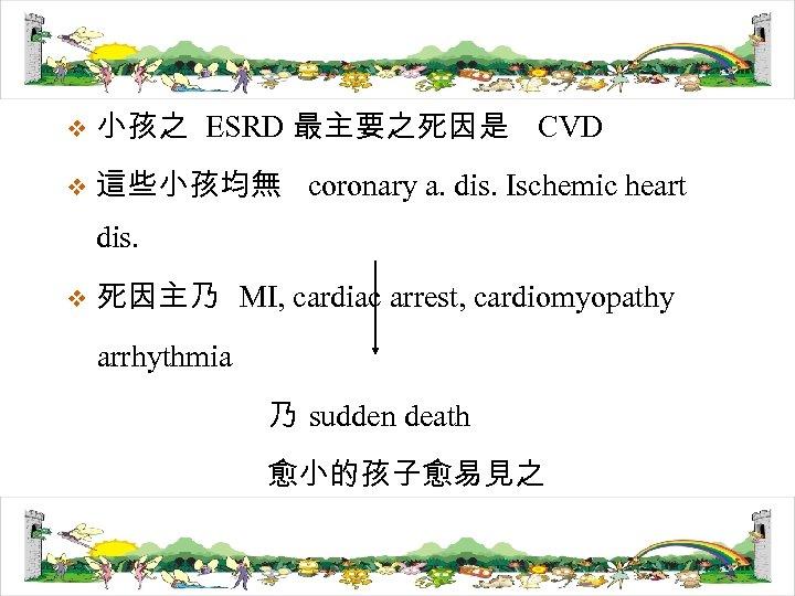 v 小孩之 ESRD 最主要之死因是 CVD v 這些小孩均無 coronary a. dis. Ischemic heart dis. v