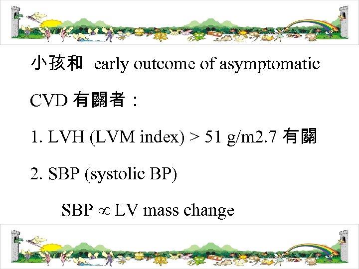 小孩和 early outcome of asymptomatic CVD 有關者: 1. LVH (LVM index) > 51 g/m