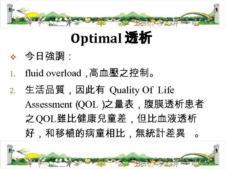 Optimal 透析 v 今日強調: 1. fluid overload, 高血壓之控制。 2. 生活品質,因此有 Quality Of Life Assessment(