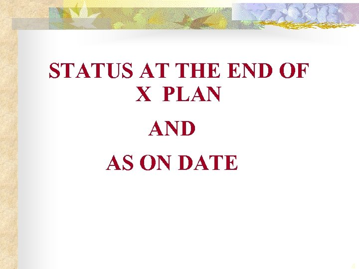 STATUS AT THE END OF X PLAN AND AS ON DATE 4