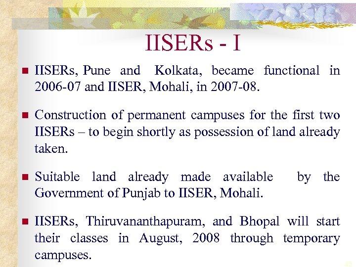 IISERs - I n IISERs, Pune and Kolkata, became functional in 2006 -07 and