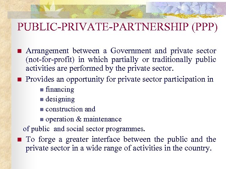 PUBLIC-PRIVATE-PARTNERSHIP (PPP) n n Arrangement between a Government and private sector (not-for-profit) in which