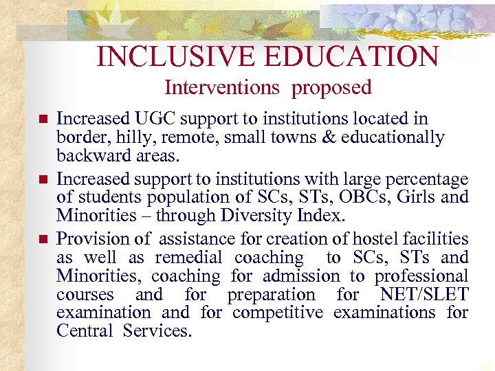 INCLUSIVE EDUCATION Interventions proposed n n n Increased UGC support to institutions located in