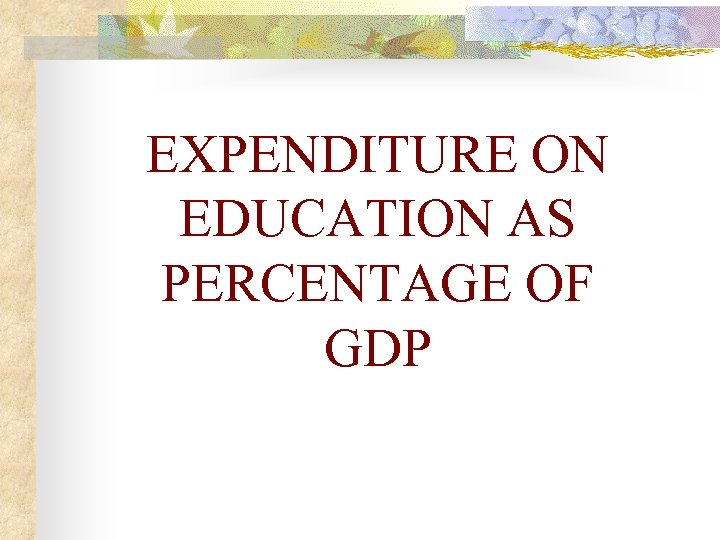 EXPENDITURE ON EDUCATION AS PERCENTAGE OF GDP