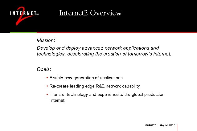 Internet 2 Overview Mission: Develop and deploy advanced network applications and technologies, accelerating the