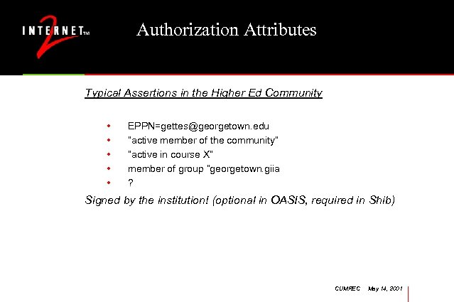Authorization Attributes Typical Assertions in the Higher Ed Community • • • EPPN=gettes@georgetown. edu