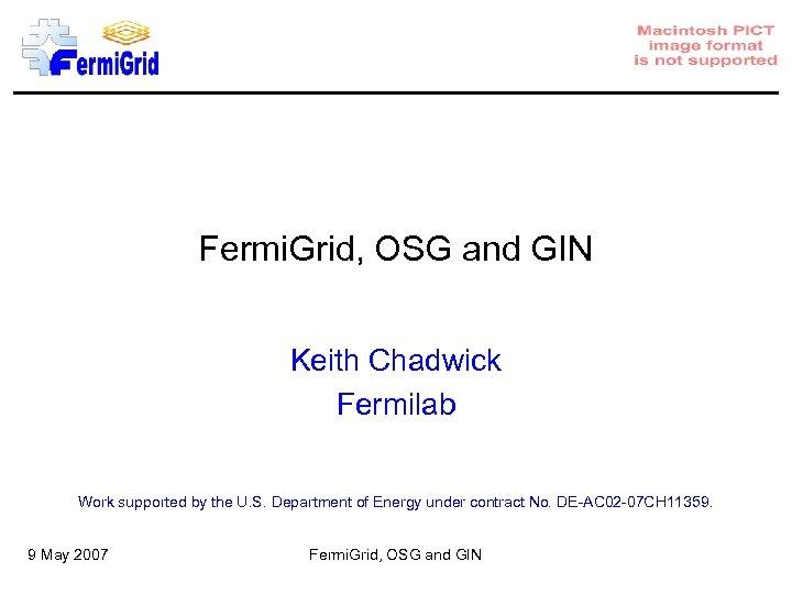 Fermi. Grid, OSG and GIN Keith Chadwick Fermilab Work supported by the U. S.