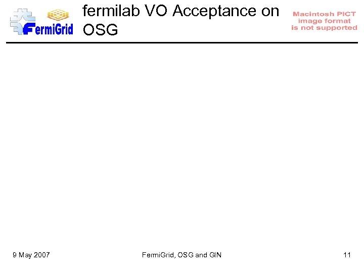 fermilab VO Acceptance on OSG 9 May 2007 Fermi. Grid, OSG and GIN 11