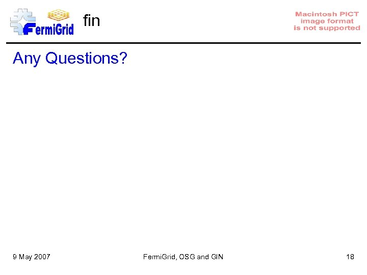 fin Any Questions? 9 May 2007 Fermi. Grid, OSG and GIN 18