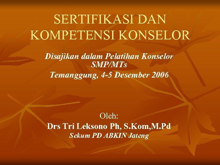 SERTIFIKASI DAN KOMPETENSI KONSELOR Disajikan dalam Pelatihan Konselor SMP/MTs Temanggung, 4 -5 Desember 2006