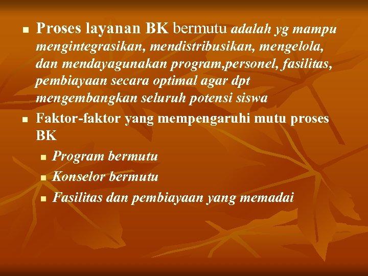n Proses layanan BK bermutu adalah yg mampu n mengintegrasikan, mendistribusikan, mengelola, dan mendayagunakan