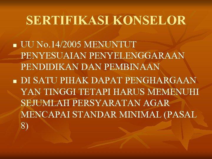 SERTIFIKASI KONSELOR n n UU No. 14/2005 MENUNTUT PENYESUAIAN PENYELENGGARAAN PENDIDIKAN DAN PEMBINAAN DI