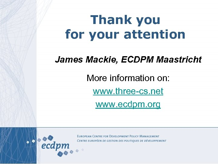 Thank you for your attention James Mackie, ECDPM Maastricht More information on: www. three-cs.