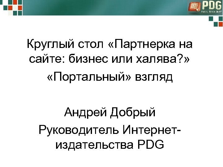 Круглый стол «Партнерка на сайте: бизнес или халява? » «Портальный» взгляд Андрей Добрый Руководитель
