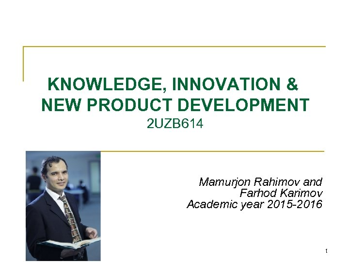 Lecture-1 KNOWLEDGE, INNOVATION & NEW PRODUCT DEVELOPMENT 2 UZB 614 Mamurjon Rahimov and Farhod