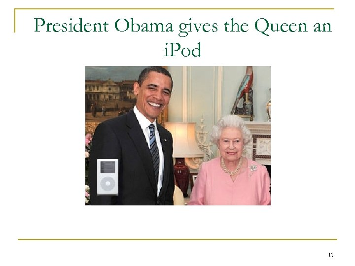 President Obama gives the Queen an i. Pod 11