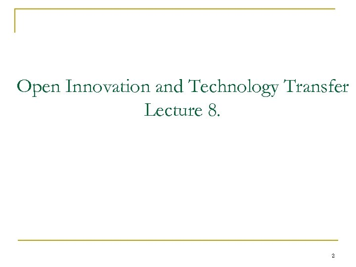 Open Innovation and Technology Transfer Lecture 8. 2
