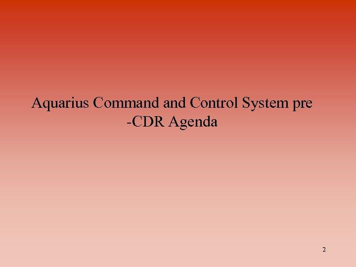 Aquarius Command Control System pre -CDR Agenda 2