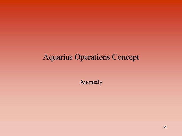 Aquarius Operations Concept Anomaly 36