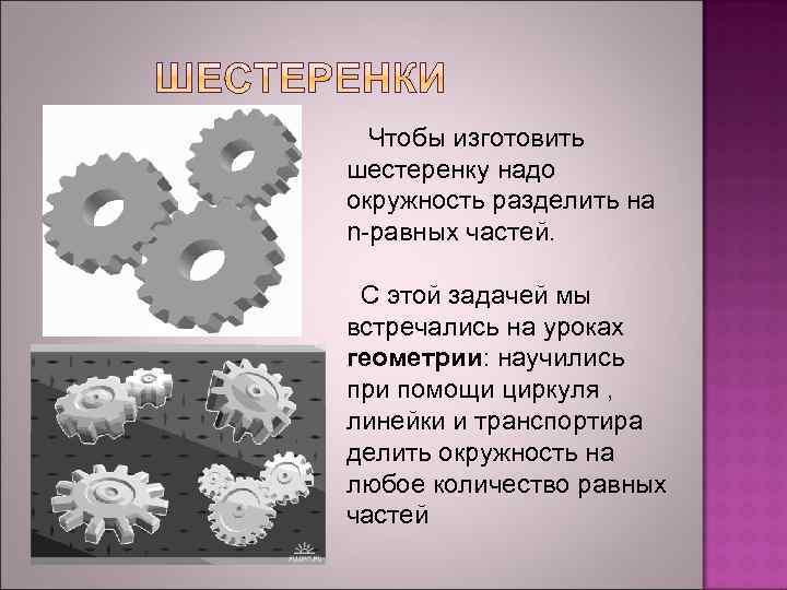 Чтобы изготовить шестеренку надо окружность разделить на n-равных частей. С этой задачей мы встречались
