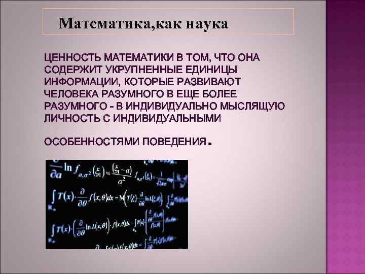 Математика, как наука ЦЕННОСТЬ МАТЕМАТИКИ В ТОМ, ЧТО ОНА СОДЕРЖИТ УКРУПНЕННЫЕ ЕДИНИЦЫ ИНФОРМАЦИИ, КОТОРЫЕ