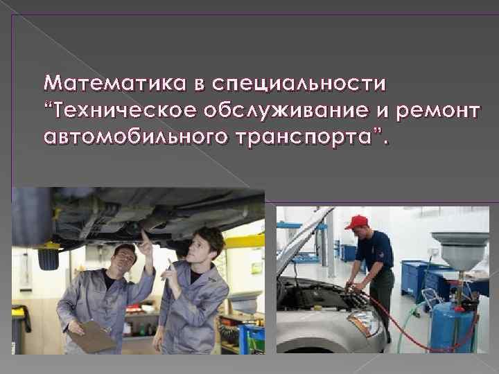 """Математика в специальности """"Техническое обслуживание и ремонт автомобильного транспорта""""."""