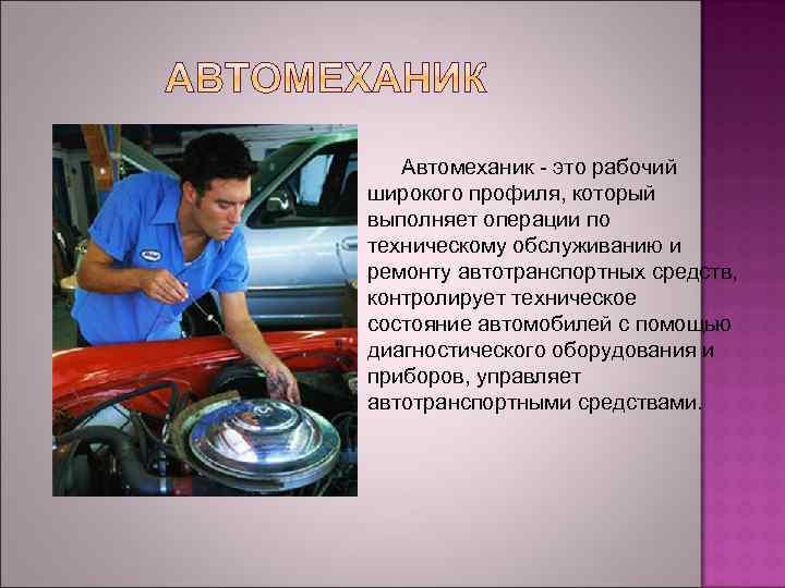 Автомеханик - это рабочий широкого профиля, который выполняет операции по техническому обслуживанию и ремонту