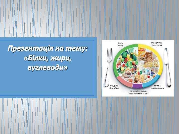 Презентація на тему: «Білки, жири, вуглеводи»