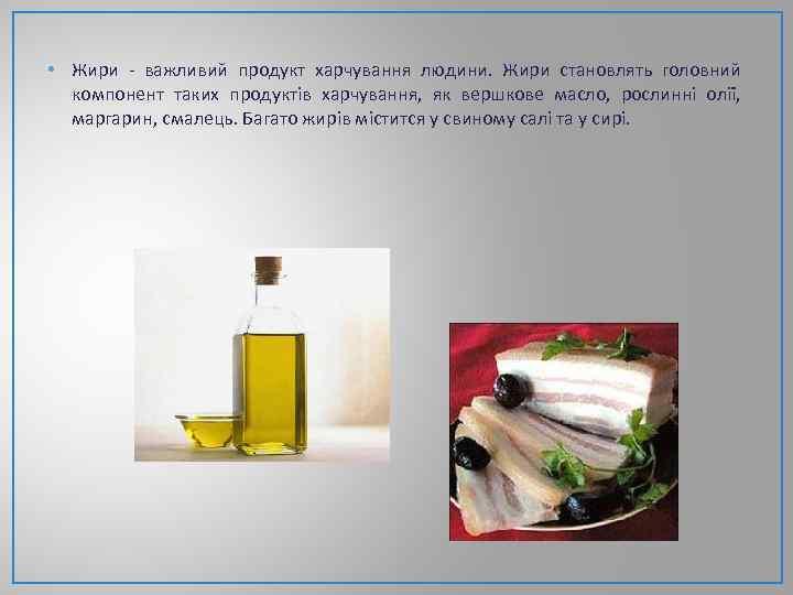 • Жири - важливий продукт харчування людини. Жири становлять головний компонент таких продуктів