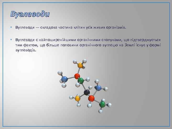 Вуглеводи • Вуглеводи — складова частина клітин усіх живих організмів. • Вуглеводи є найпоширенійшими