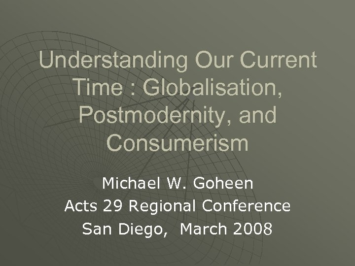 Understanding Our Current Time : Globalisation, Postmodernity, and Consumerism Michael W. Goheen Acts 29