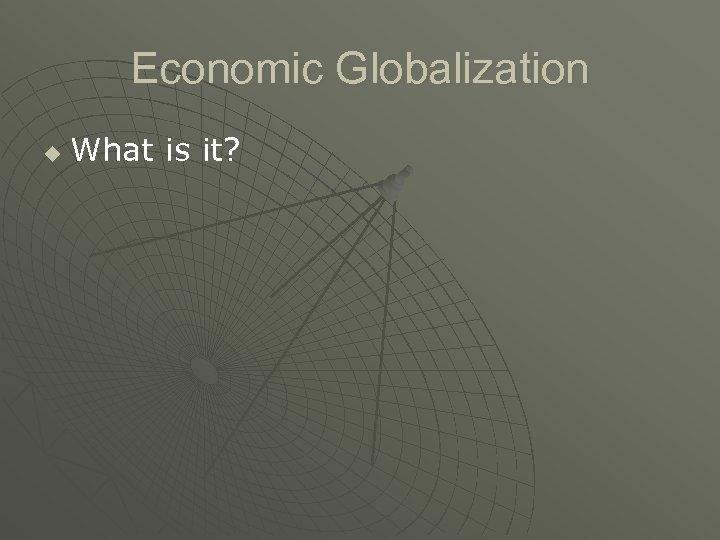 Economic Globalization u What is it?
