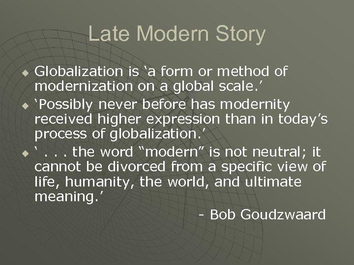 Late Modern Story u u u Globalization is 'a form or method of modernization