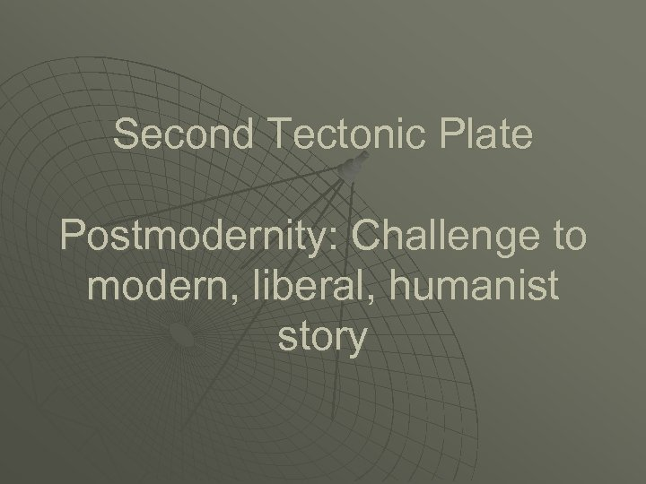Second Tectonic Plate Postmodernity: Challenge to modern, liberal, humanist story