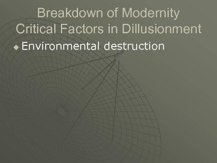 Breakdown of Modernity Critical Factors in Dillusionment u Environmental destruction