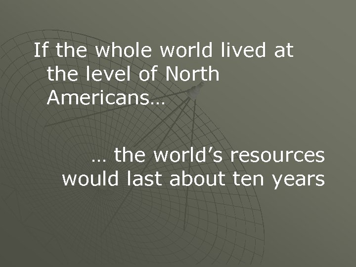 If the whole world lived at the level of North Americans… … the world's
