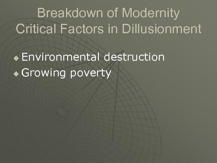 Breakdown of Modernity Critical Factors in Dillusionment Environmental destruction u Growing poverty u