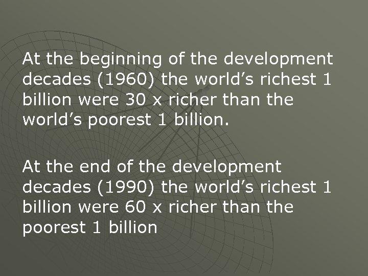 At the beginning of the development decades (1960) the world's richest 1 billion were